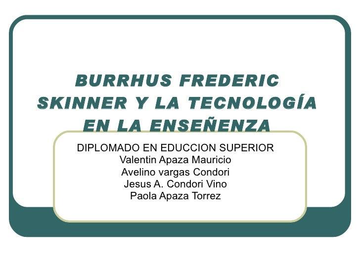 BURRHUS FREDERIC SKINNER Y LA TECNOLOGÍA EN LA ENSEÑENZA DIPLOMADO EN EDUCCION SUPERIOR Valentin Apaza Mauricio Avelino va...