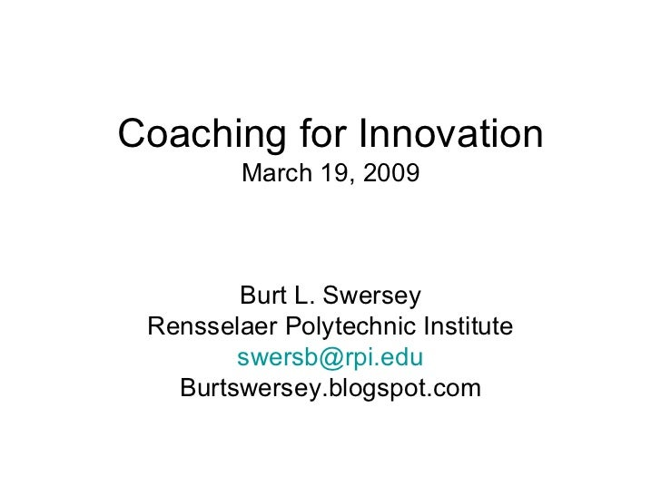 Coaching for Innovation March 19, 2009 Burt L. Swersey Rensselaer Polytechnic Institute [email_address] Burtswersey.blogsp...