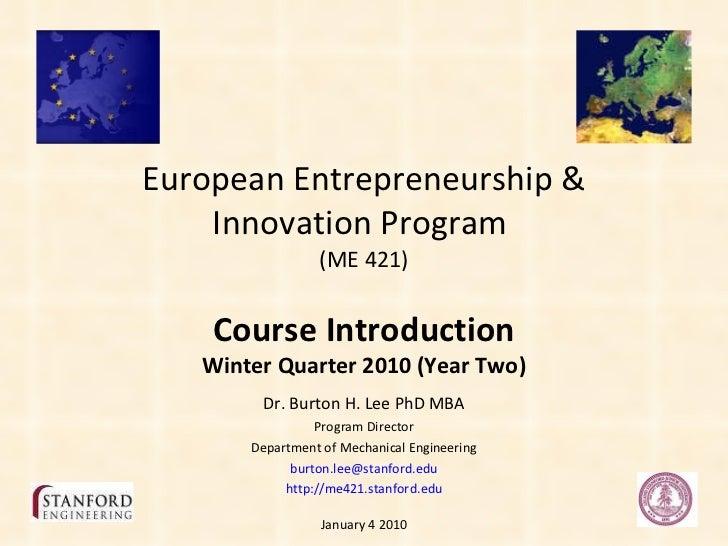 European Entrepreneurship & Innovation @ Stanford - Course Introduction & Overview Winter 2010 - Stanford Engineering - Burton Lee ME421 - Jan410