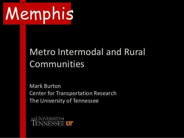 MemphisMetro Intermodal and RuralCommunitiesMark BurtonCenter for Transportation ResearchThe University of Tennessee
