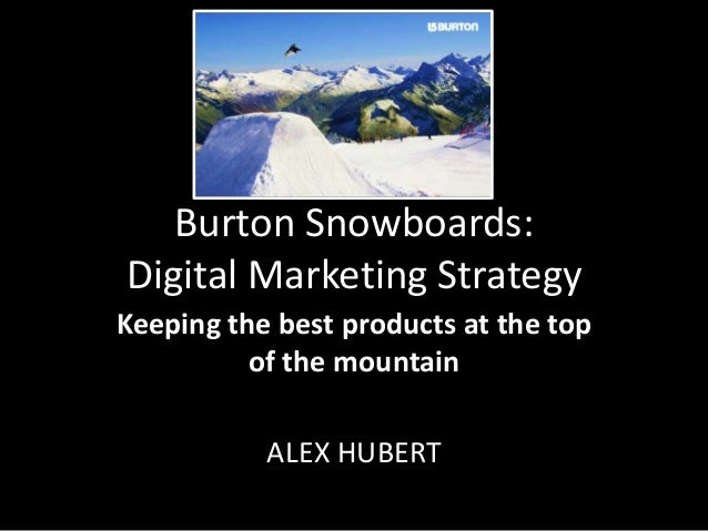 Burton Snowboards: Digital Marketing Strategy Keeping the best products at the top of the mountain ALEX HUBERT