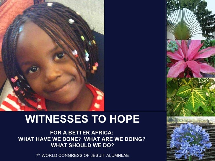 WITNESSES TO HOPE FOR A BETTER AFRICA:  WHAT HAVE WE DONE ?   WHAT ARE WE DOING ?   WHAT SHOULD WE DO ? 7 th  WORLD CONGRE...