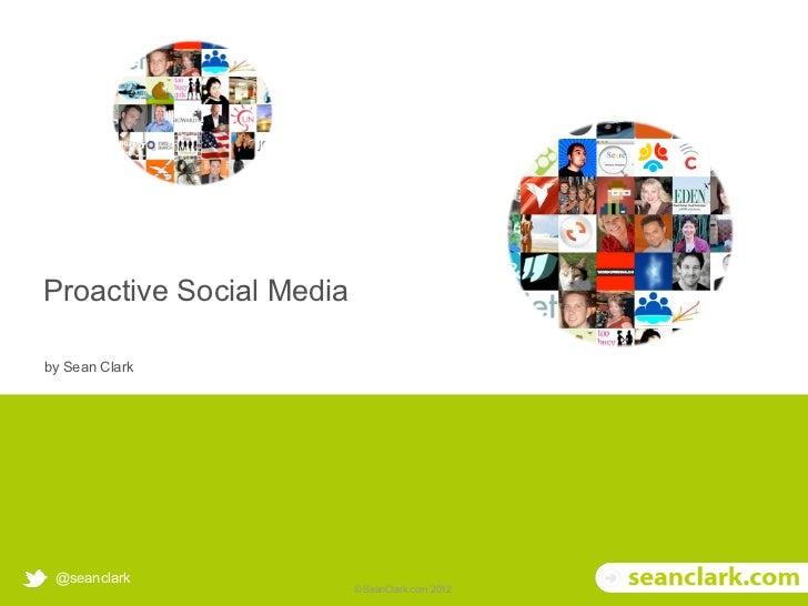 Proactive Social Media     by Sean Clark        @seanclark© Soak Social Ltd 2012        © SeanClark.com 2012
