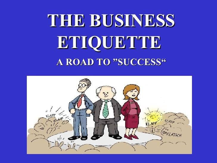 """THE BUSINESS ETIQUETTE  """" A ROAD TO   SUCCESS"""""""