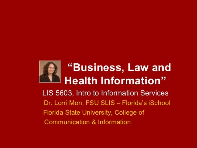 """Business, Law and       Health Information""LIS 5603, Intro to Information ServicesDr. Lorri Mon, FSU SLIS – Florida's iSc..."