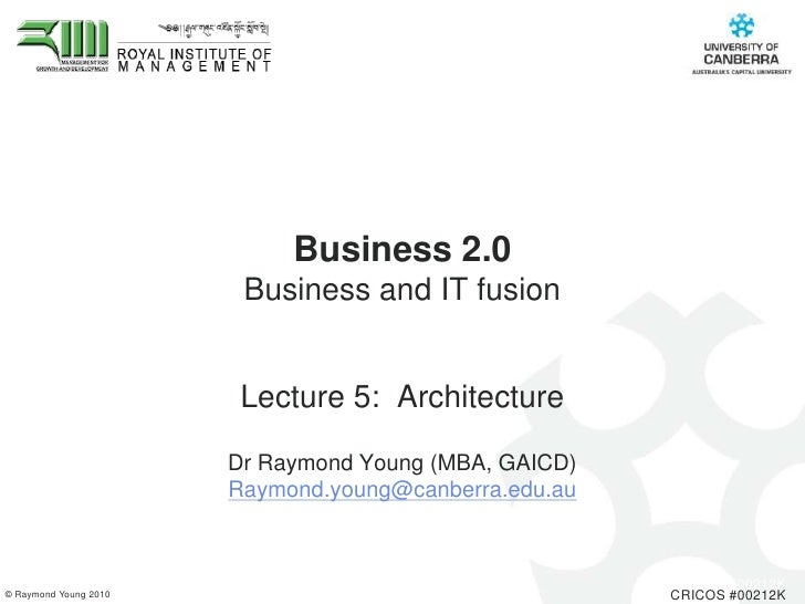 Business 2.0 Business and IT fusion <br />Lecture 5:  Architecture<br />Dr Raymond Young (MBA, GAICD) <br />Raymond.young@...