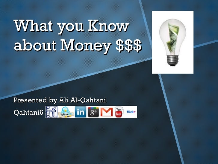 What you Know about Money $$$ Presented by Ali Al-Qahtani Qahtani6