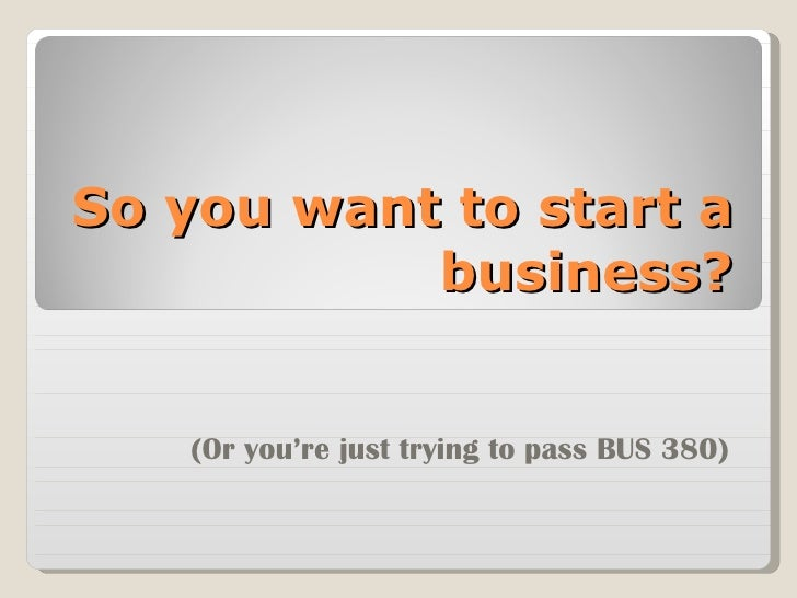 So you want to start a business? (Or you're just trying to pass BUS 380)