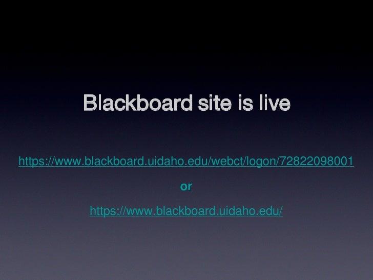 Blackboard site is live https://www.blackboard.uidaho.edu/webct/logon/72822098001 or https://www.blackboard.uidaho.edu/