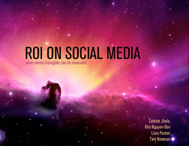 ROI ON SOCIAL MEDIA what seems intangible can be measured  Celeste Jhala, Kim Nguyen-Don Liam Ponton Tink Newman