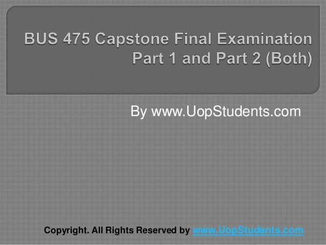 capstone examination part 2 Bus 475 capstone final examination part 2 (new, 2018) not know whether they  will fit into the new structure they question the validity of.