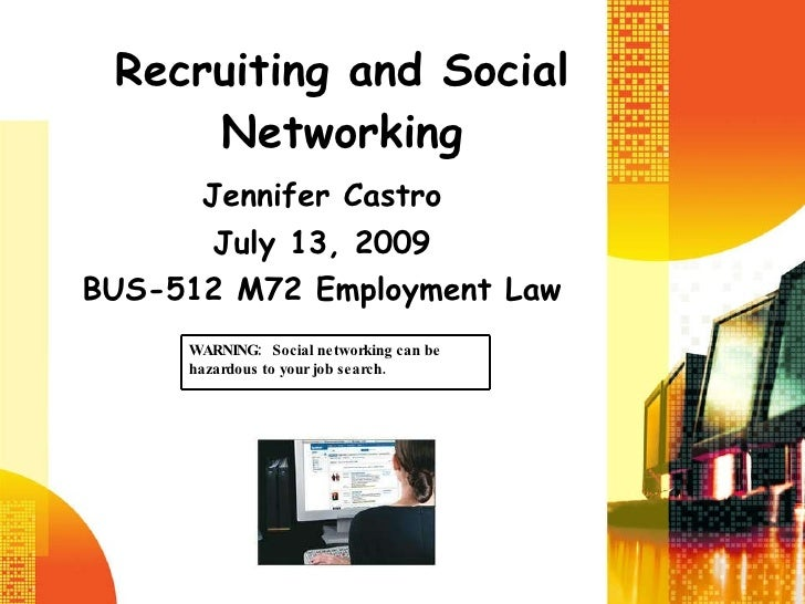 Recruiting and Social Networking Jennifer Castro July 13, 2009 BUS-512 M72 Employment Law WARNING:  Social networking can ...