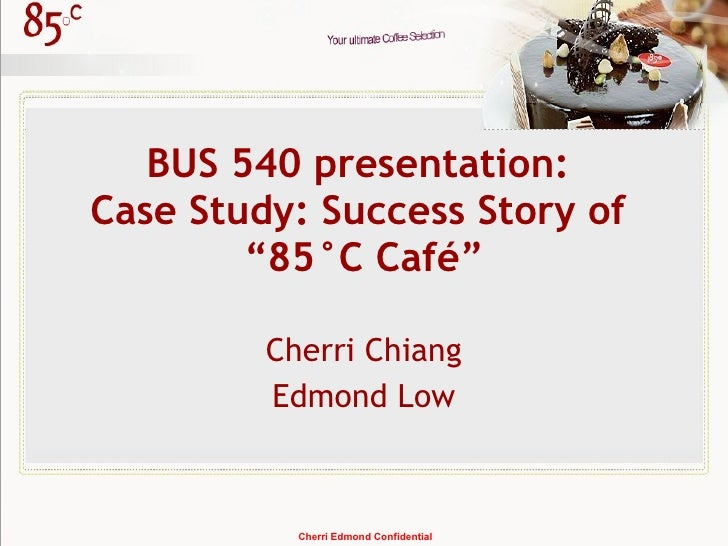 "BUS 540 presentation:  Case Study: Success Story of  ""85°C Café"" Cherri Chiang Edmond Low Cherri Edmond Confidential"
