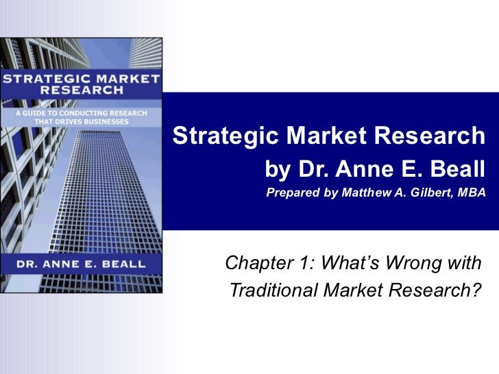 Strategic Market Research by Dr. Anne E. Beall Prepared by Matthew A. Gilbert, MBA Chapter 1: What's Wrong with Traditiona...