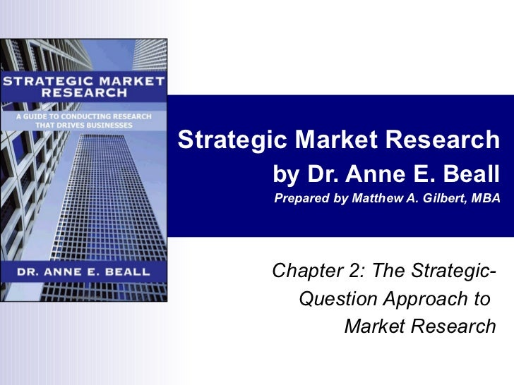 Strategic Market Research by Dr. Anne E. Beall Prepared by Matthew A. Gilbert, MBA Chapter 2: The Strategic-Question Appro...