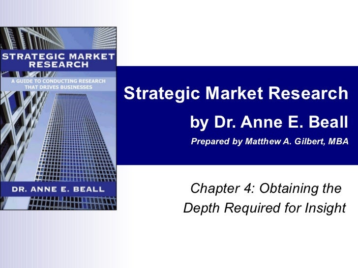 Strategic Market Research by Dr. Anne E. Beall Prepared by Matthew A. Gilbert, MBA Chapter 4: Obtaining the  Depth Require...