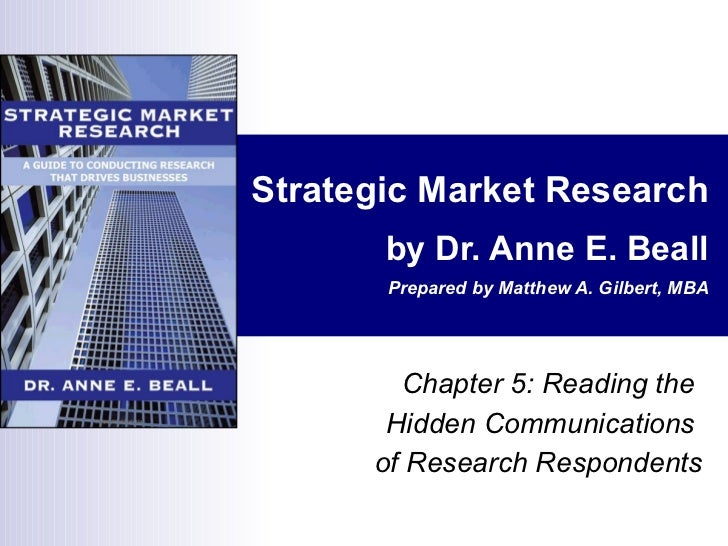 Strategic Market Research by Dr. Anne E. Beall Prepared by Matthew A. Gilbert, MBA Chapter 5: Reading the  Hidden Communic...