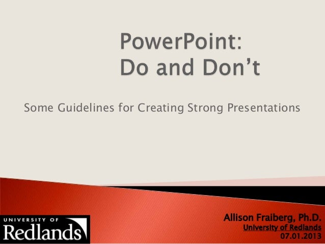Some Guidelines for Creating Strong Presentations Allison Fraiberg, Ph.D. University of Redlands 07.01.2013