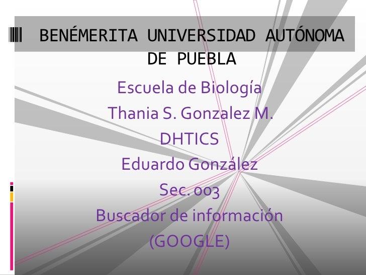 Escuela de Biología<br />Thania S. Gonzalez M.<br />DHTICS<br />Eduardo González<br />Sec.003<br />Buscador de informació...