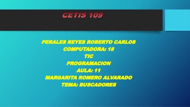 PERALES REYES ROBERTO CARLOS COMPUTADORA: 18 TIC PROGRAMACION AULA: 11 MARGARITA ROMERO ALVARADO TEMA: BUSCADORES
