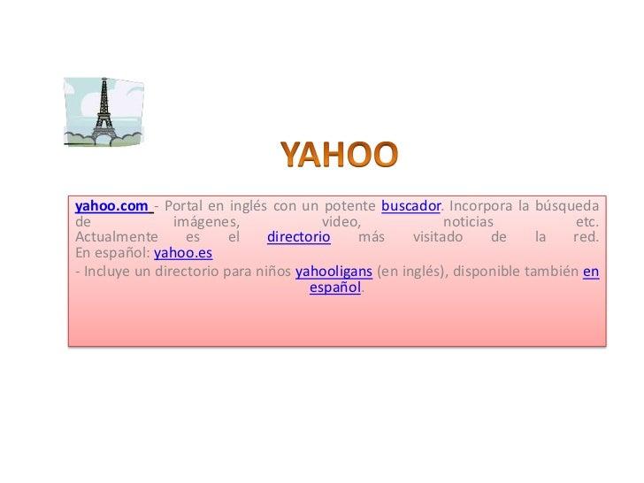 YAHOO<br />yahoo.com- Portal en inglés con un potente buscador. Incorpora la búsqueda de imágenes, video, noticias etc. Ac...