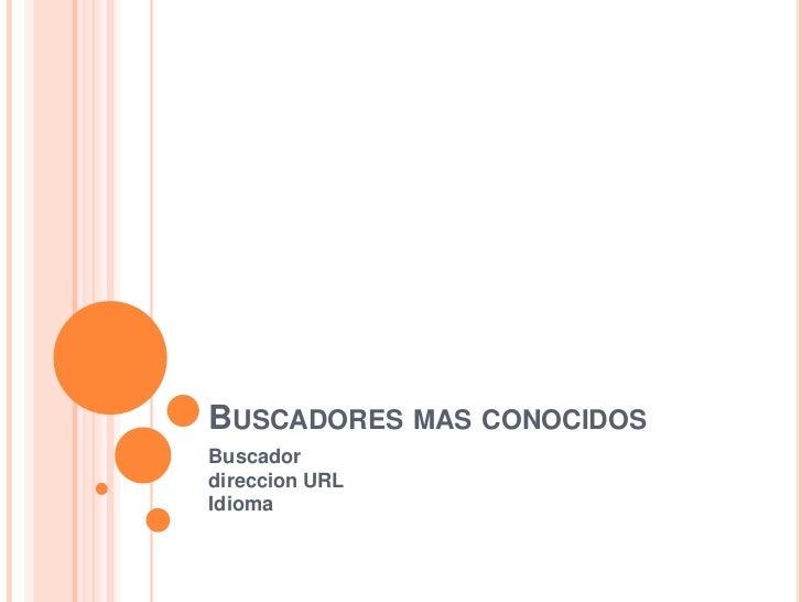 Buscadores mas conocidos<br />Buscadordireccion URLIdioma<br />