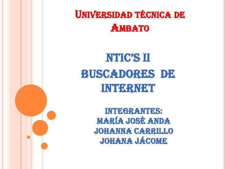 UNIVERSIDAD TÉCNICA DE       AMBATO     NTIC'S II BUSCADORES DE    INTERNET      INTEGRANTES:    María José anda   Johanna...