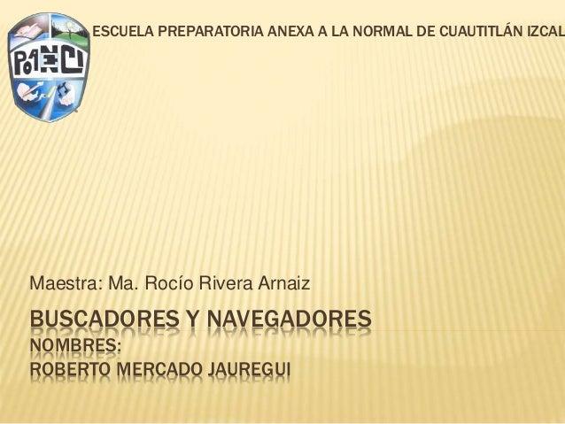BUSCADORES Y NAVEGADORES NOMBRES: ROBERTO MERCADO JAUREGUI Maestra: Ma. Rocío Rivera Arnaiz ESCUELA PREPARATORIA ANEXA A L...