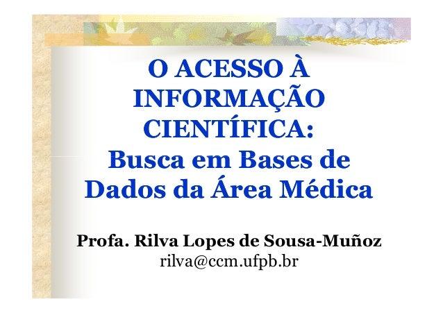 O ACESSO À   INFORMAÇÃO    CIENTÍFICA: Busca em Bases deDados da Área MédicaProfa. Rilva Lopes de Sousa-Muñoz          ril...