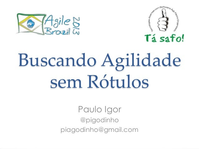 Buscando Agilidade sem Rótulos Paulo Igor @pigodinho piagodinho@gmail.com