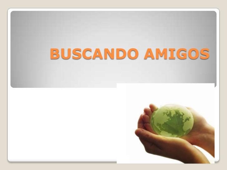 BUSCANDO AMIGOS<br />