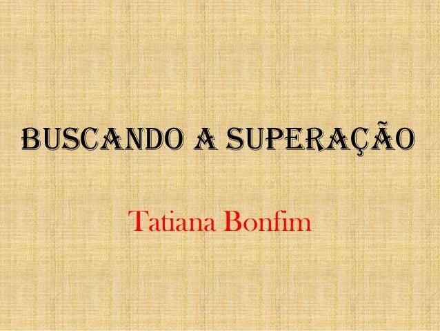 Buscando a Superação Tatiana Bonfim