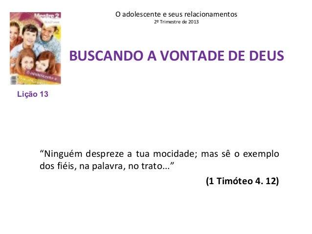 """O adolescente e seus relacionamentos 2º Trimestre de 2013  BUSCANDO A VONTADE DE DEUS Lição 13  """"Ninguém despreze a tua mo..."""