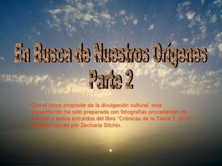 En Busca de Nuestros Orígenes Parte 2 Con el único propósito de la divulgación cultural, esta presentación ha sido prepara...