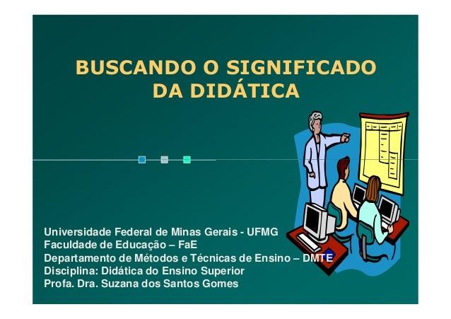 BUSCANDO O SIGNIFICADODA DIDÁTICAUniversidade Federal de Minas Gerais - UFMGFaculdade de Educação – FaEDepartamento de Mét...