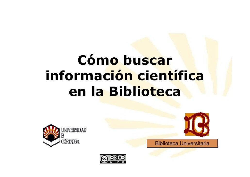 Cómo buscar información científica    en la Biblioteca                  Biblioteca Universitaria