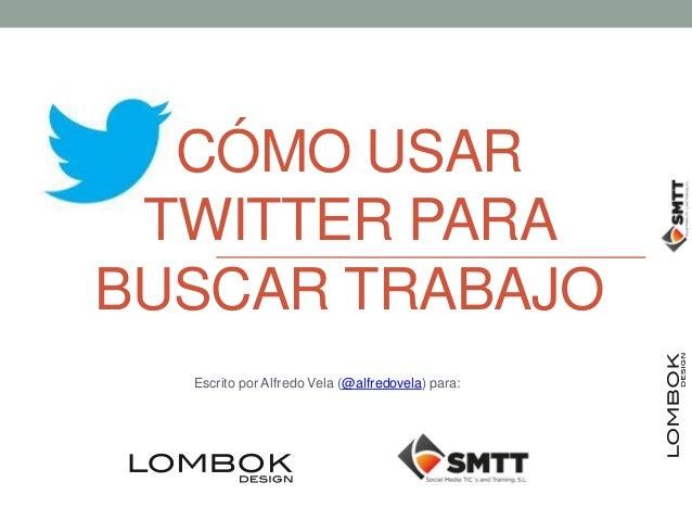 CÓMO USAR TWITTER PARABUSCAR TRABAJO  Escrito por Alfredo Vela (@alfredovela) para: