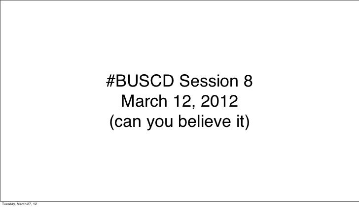 #BUSCD Session 8                          March 12, 2012                        (can you believe it)Tuesday, March 27, 12