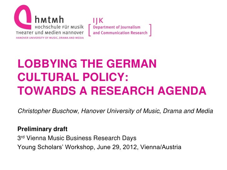 LOBBYING THE GERMANCULTURAL POLICY:TOWARDS A RESEARCH AGENDAChristopher Buschow, Hanover University of Music, Drama and Me...