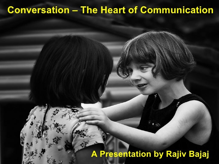 Conversation – The Heart of Communication A Presentation by Rajiv Bajaj