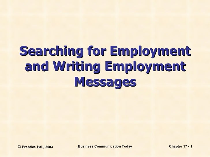 Searching for Employment and Writing Employment Messages ©  Prentice Hall, 2003 Business Communication Today Chapter 17 -