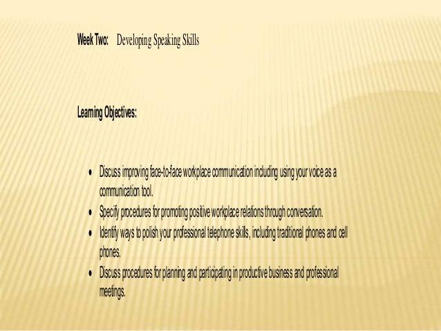 WeekTwo: DevelopingSpeakingSkills LearningObjectives:  Discussimprovingface-to-faceworkplacecommunicationincludingusingyo...