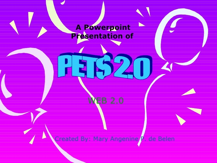 PETS 2.0 WEB 2.0 A Powerpoint Presentation of   Created By: Mary Angenine P. de Belen