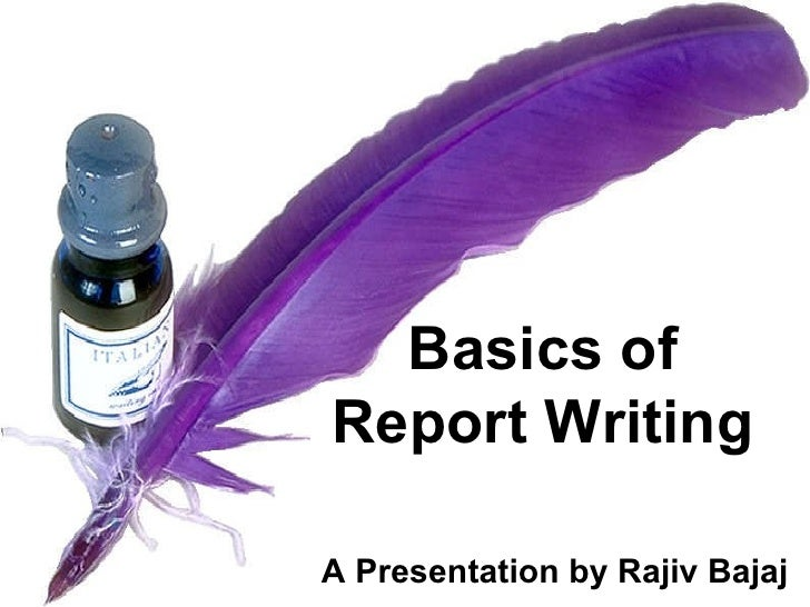 Basics of  Report Writing  A Presentation by Rajiv Bajaj
