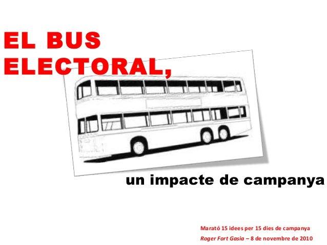 EL BUS ELECTORAL, un impacte de campanya Roger Fort Gasia – 8 de novembre de 2010 Marató 15 idees per 15 dies de campanya