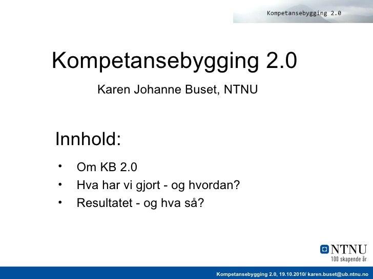 Kompetansebygging 2.0   Karen Johanne Buset, NTNU <ul><li>Om KB 2.0 </li></ul><ul><li>Hva har vi gjort - og hvordan? </li>...