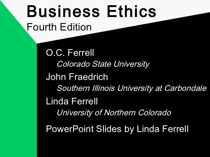 Business EthicsFourth Edition    O.C. Ferrell      Colorado State University    John Fraedrich      Southern Illinois Univ...