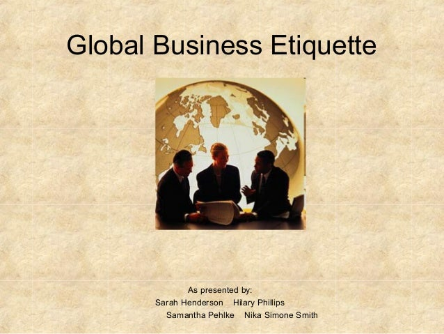 Global Business Etiquette As presented by: Sarah Henderson Hilary Phillips Samantha Pehlke Nika Simone Smith