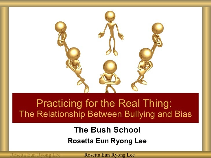 The Bush School Rosetta Eun Ryong Lee Practicing for the Real Thing:  The Relationship Between Bullying and Bias Rosetta E...