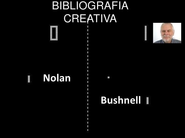 BIBLIOGRAFIACREATIVA<br />Nolan<br />Bushnell<br />
